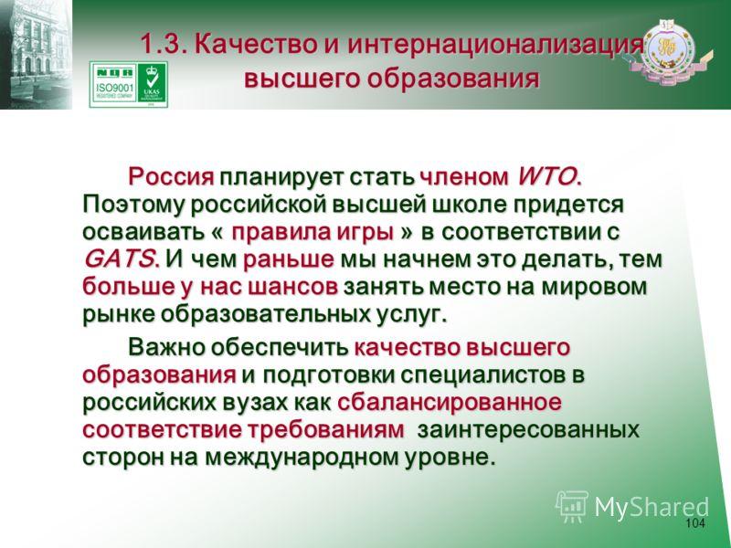 104 1.3. Качество и интернационализация высшего образования Россия планирует стать членом WTO. Поэтому российской высшей школе придется осваивать « правила игры » в соответствии с GATS. И чем раньше мы начнем это делать, тем больше у нас шансов занят