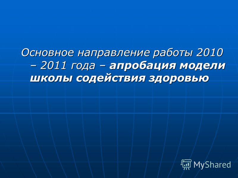 Основное направление работы 2010 – 2011 года – апробация модели школы содействия здоровью