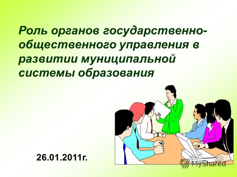 Роль органов государственно- общественного управления в развитии муниципальной системы образования 26.01.2011г.