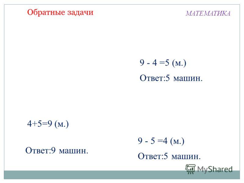 4+5=9 (м.) Ответ:9 машин. 9 - 4 =5 (м.) Ответ:5 машин. 9 - 5 =4 (м.) Ответ:5 машин. МАТЕМАТИКА Обратные задачи