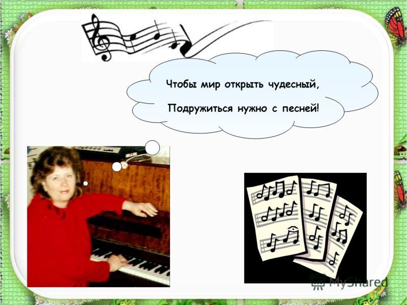 Чтобы мир открыть чудесный, Подружиться нужно с песней!