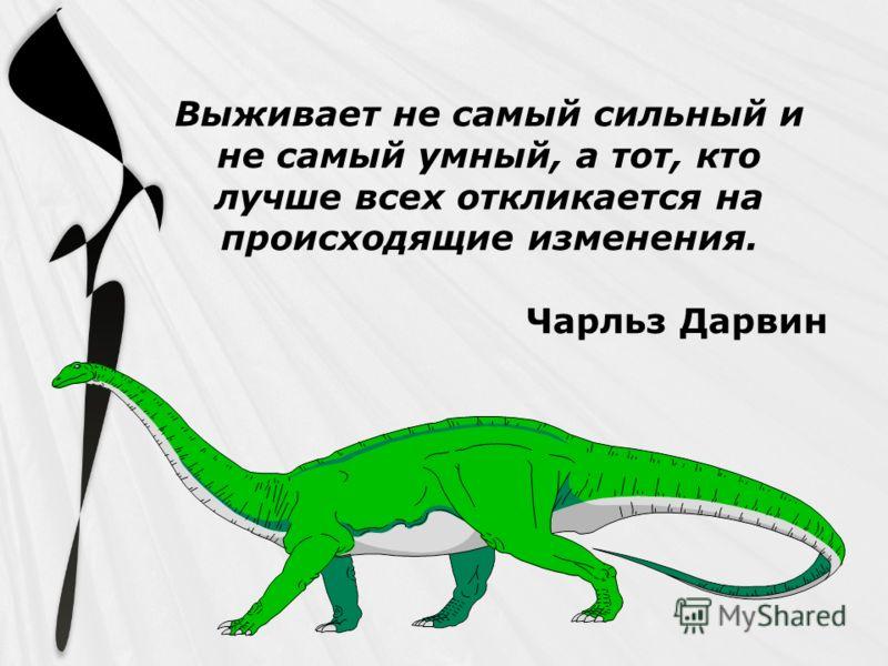 Выживает не самый сильный и не самый умный, а тот, кто лучше всех откликается на происходящие изменения. Чарльз Дарвин