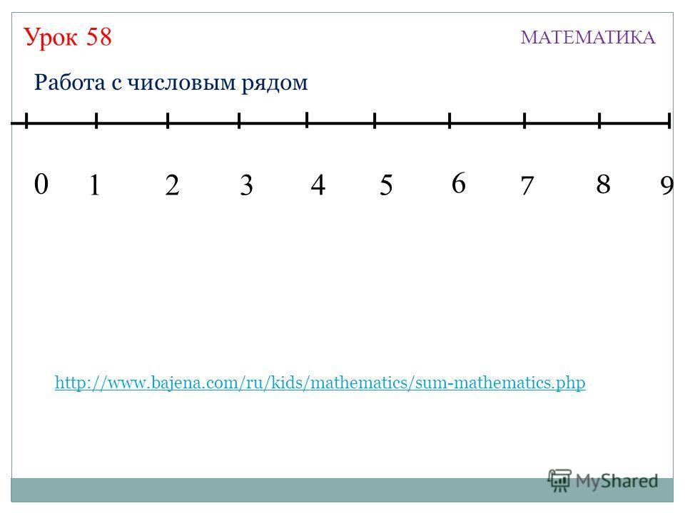 Урок 58 МАТЕМАТИКА 13245 7 6 8 9 0 Работа с числовым рядом http://www.bajena.com/ru/kids/mathematics/sum-mathematics.php