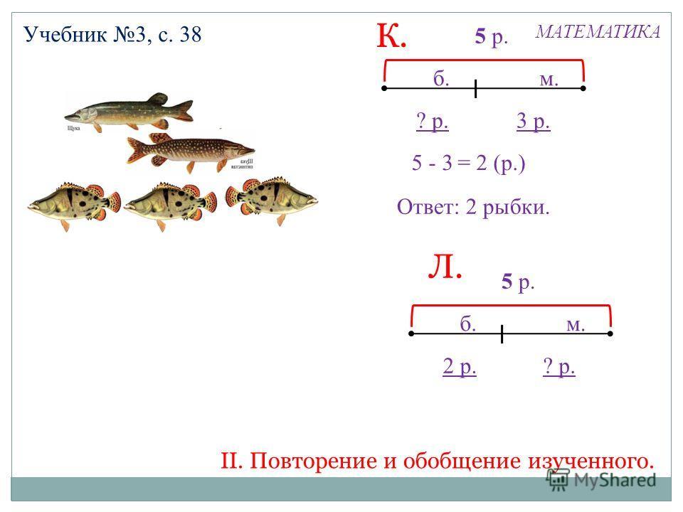 МАТЕМАТИКА Учебник 3, с. 38 Ответ: 2 рыбки. 5 - 3 3 р.? р. = 2 (р.) 5 р. б.м. 5 -2 ? р.2 р. = 3 (р.) 5 р. б.м. Л. К. II. Повторение и обобщение изученного.