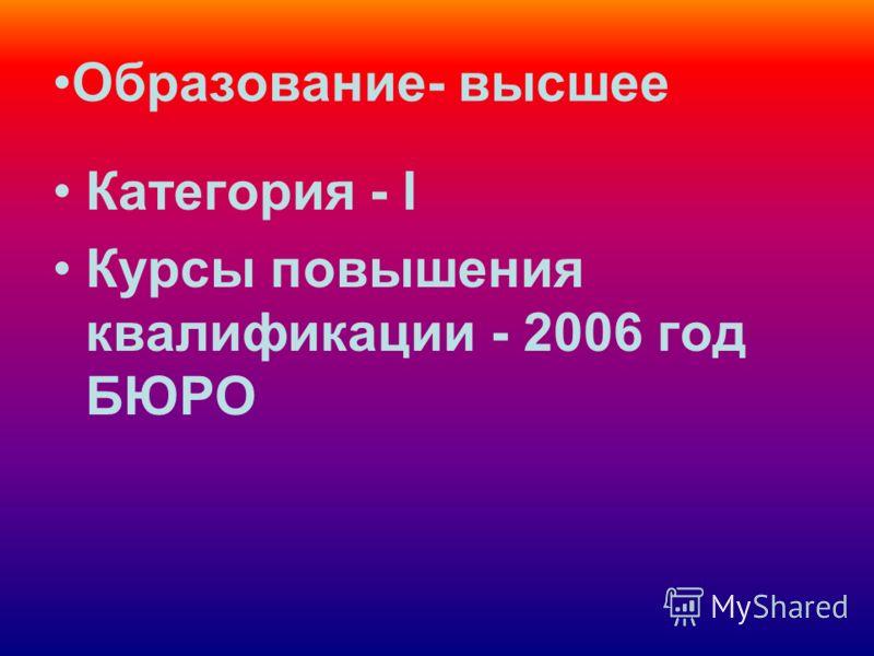 Образование- высшее Категория - I Курсы повышения квалификации - 2006 год БЮРО