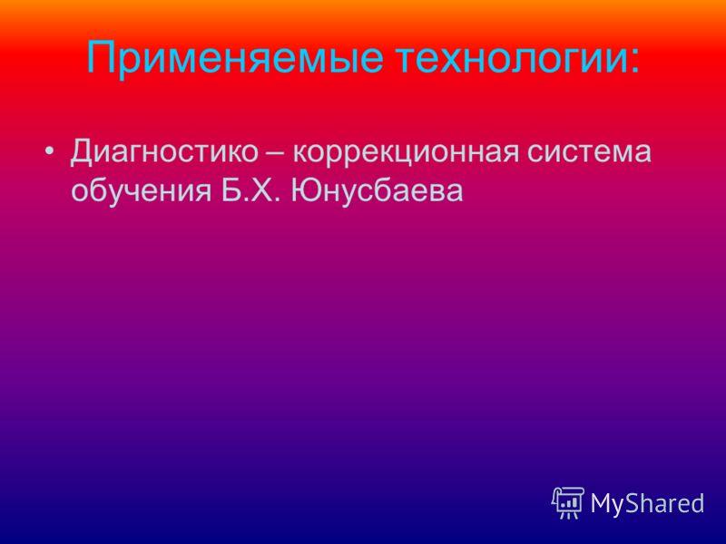 Применяемые технологии: Диагностико – коррекционная система обучения Б.Х. Юнусбаева