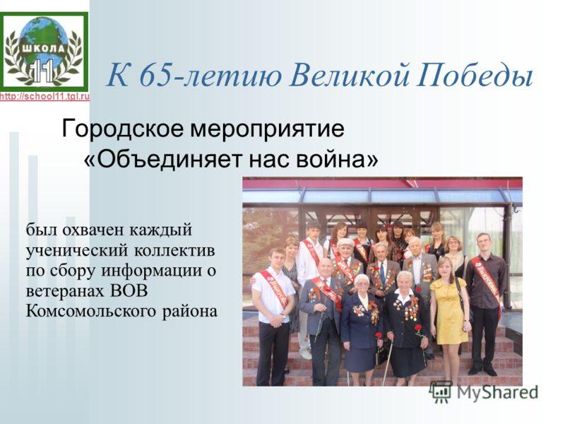 http://school11.tgl.ru К 65-летию Великой Победы Городское мероприятие «Объединяет нас война» был охвачен каждый ученический коллектив по сбору информации о ветеранах ВОВ Комсомольского района