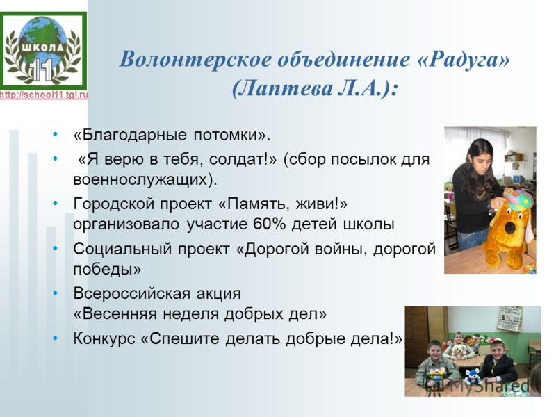 http://school11.tgl.ru Волонтерское объединение «Радуга» (Лаптева Л.А.): «Благодарные потомки». «Я верю в тебя, солдат!» (сбор посылок для военнослужащих). Городской проект «Память, живи!» организовало участие 60% детей школы Социальный проект «Дорог