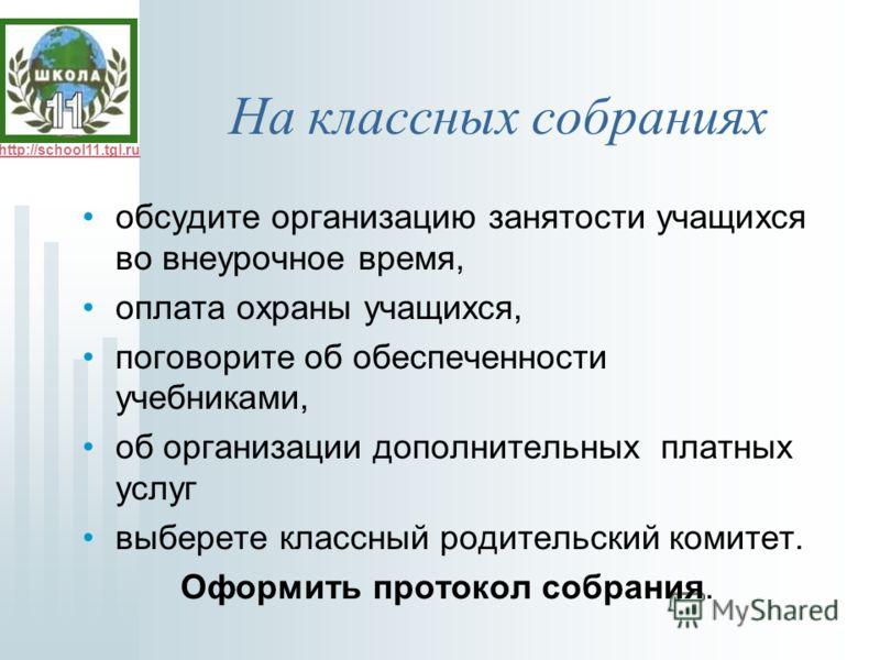 http://school11.tgl.ru На классных собраниях обсудите организацию занятости учащихся во внеурочное время, оплата охраны учащихся, поговорите об обеспеченности учебниками, об организации дополнительных платных услуг выберете классный родительский коми