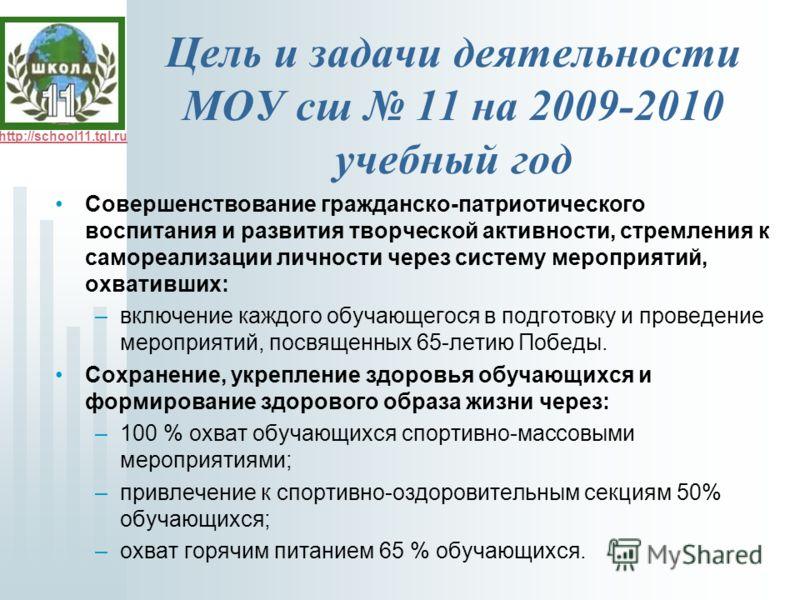 http://school11.tgl.ru Цель и задачи деятельности МОУ сш 11 на 2009-2010 учебный год Совершенствование гражданско-патриотического воспитания и развития творческой активности, стремления к самореализации личности через систему мероприятий, охвативших: