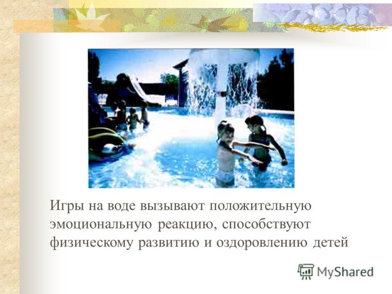 Игры на воде вызывают положительную эмоциональную реакцию, способствуют физическому развитию и оздоровлению детей