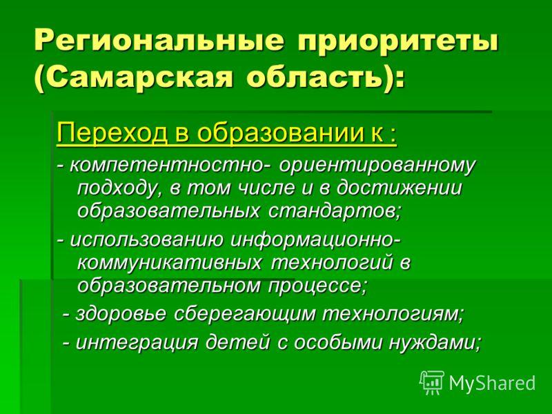 Региональные приоритеты (Самарская область): Переход в образовании к : - компетентностно- ориентированному подходу, в том числе и в достижении образовательных стандартов; - использованию информационно- коммуникативных технологий в образовательном про