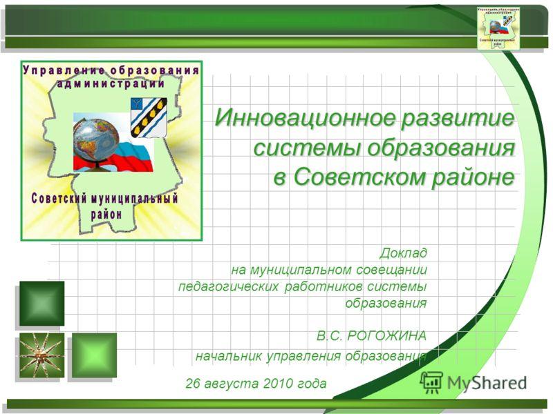 Доклад на муниципальном совещании педагогических работников системы образования В.С. РОГОЖИНА начальник управления образования Инновационное развитие системы образования в Советском районе 26 августа 2010 года