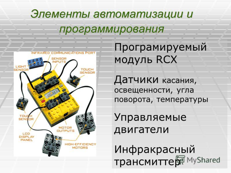 Элементы автоматизации и программирования Програмируемый модуль RCX Датчики касания, освещенности, угла поворота, температуры Управляемые двигатели Инфракрасный трансмиттер