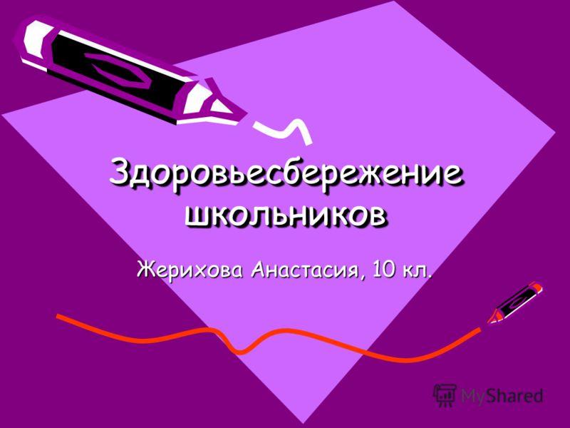 Здоровьесбережение школьников Здоровьесбережение школьников Жерихова Анастасия, 10 кл.