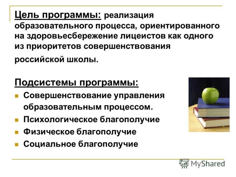 Цель программы: реализация образовательного процесса, ориентированного на здоровьесбережение лицеистов как одного из приоритетов совершенствования российской школы. Подсистемы программы: Совершенствование управления образовательным процессом. Психоло