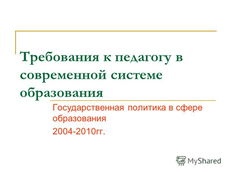 Требования к педагогу в современной системе образования Государственная политика в сфере образования 2004-2010гг.
