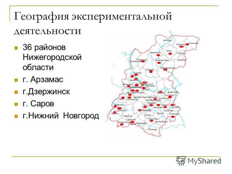 География экспериментальной деятельности 36 районов Нижегородской области г. Арзамас г.Дзержинск г. Саров г.Нижний Новгород