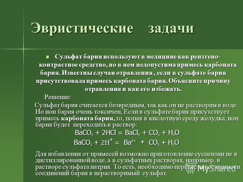Эвристические задачи Сульфат бария используют в медицине как рентгено- контрастное средство, но в нем недопустима примесь карбоната бария. Известны случаи отравления, если в сульфате бария присутствовала примесь карбоната бария. Объясните причину отр