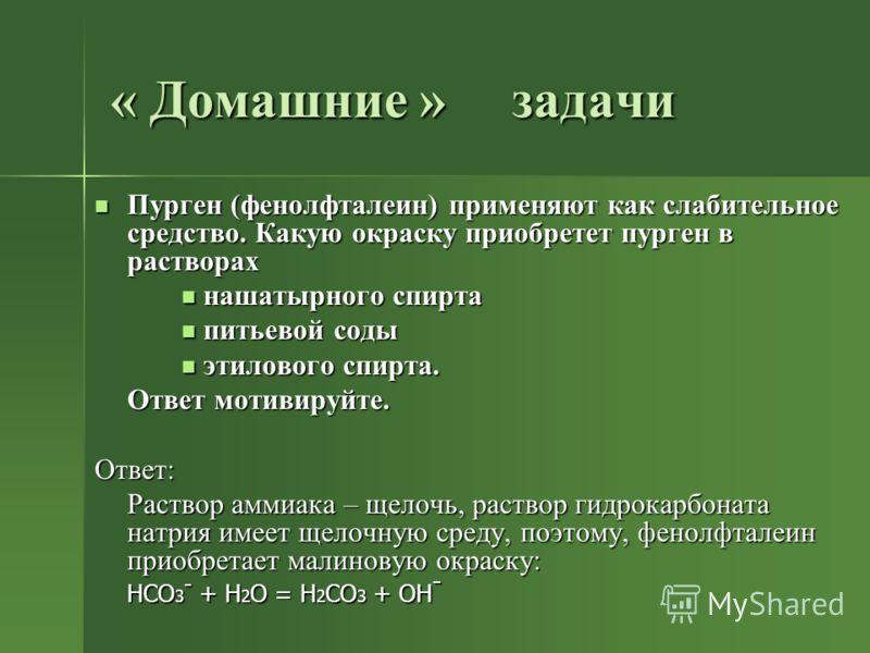 « Домашние » задачи Пурген (фенолфталеин) применяют как слабительное средство. Какую окраску приобретет пурген в растворах нашатырного спирта питьевой соды этилового спирта. Ответ мотивируйте. Ответ: Раствор аммиака – щелочь, раствор гидрокарбоната н