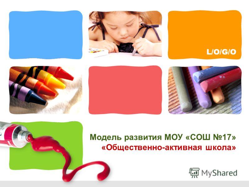 L/O/G/O Модель развития МОУ «СОШ 17» «Общественно-активная школа»