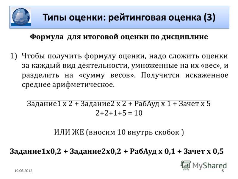 5 Формула для итоговой оценки по дисциплине 1)Чтобы получить формулу оценки, надо сложить оценки за каждый вид деятельности, умноженные на их «вес», и разделить на «сумму весов». Получится искаженное среднее арифметическое. Задание1 х 2 + Задание2 х