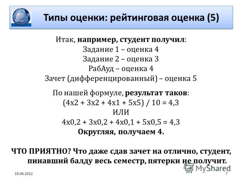7 Итак, например, студент получил: Задание 1 – оценка 4 Задание 2 – оценка 3 РабАуд – оценка 4 Зачет (дифференцированный) – оценка 5 По нашей формуле, результат таков: (4х2 + 3х2 + 4х1 + 5х5) / 10 = 4,3 ИЛИ 4х0,2 + 3х0,2 + 4х0,1 + 5х0,5 = 4,3 Округля