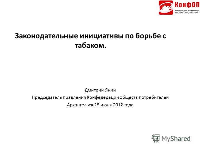 Законодательные инициативы по борьбе с табаком. Дмитрий Янин Председатель правления Конфедерации обществ потребителей Архангельск 28 июня 2012 года