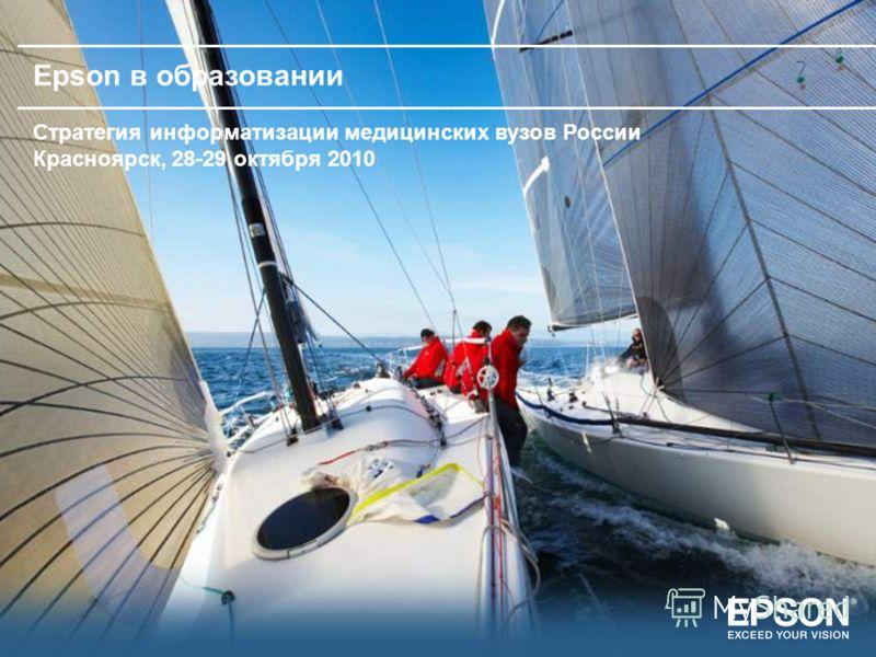Epson в образовании Стратегия информатизации медицинских вузов России Красноярск, 28-29 октября 2010