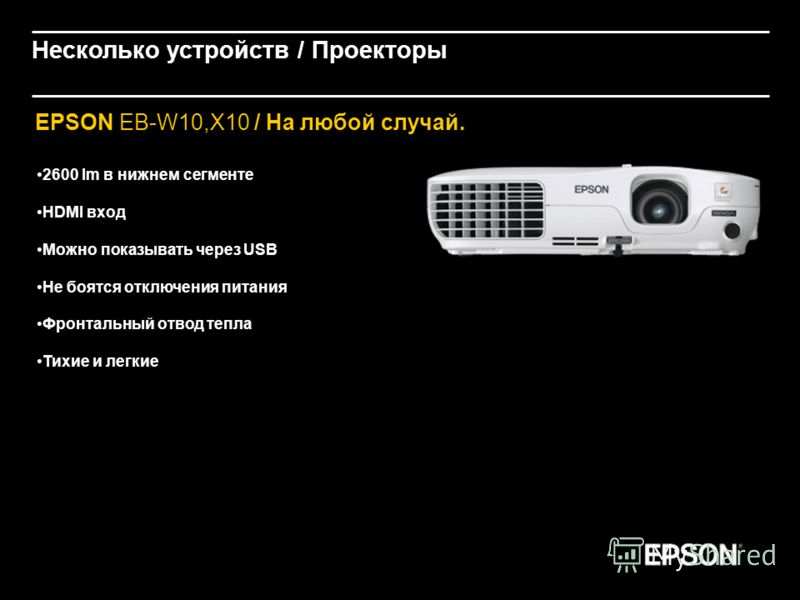 EPSON EB-W10,X10 / На любой случай. 2600 lm в нижнем сегменте HDMI вход Можно показывать через USB Не боятся отключения питания Фронтальный отвод тепла Тихие и легкие Несколько устройств / Проекторы