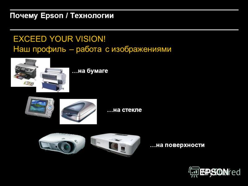 Почему Epson / Технологии EXCEED YOUR VISION! Наш профиль – работа с изображениями …на бумаге …на поверхности …на стекле