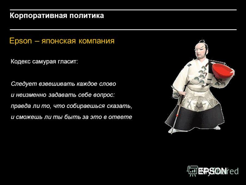 Корпоративная политика Epson – японская компания Кодекс самурая гласит: Следует взвешивать каждое слово и неизменно задавать себе вопрос: правда ли то, что собираешься сказать, и сможешь ли ты быть за это в ответе
