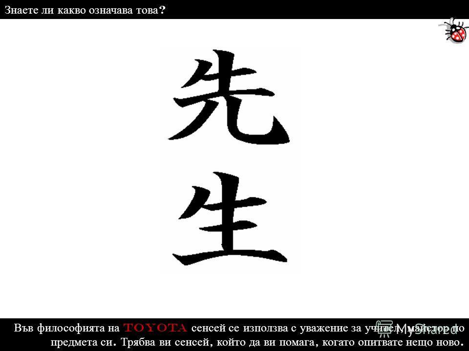 Във философията на Toyota сенсей се използва с уважение за учител, майстор по предмета си. Трябва ви сенсей, който да ви помага, когато опитвате нещо ново. Знаете ли какво означава това ?