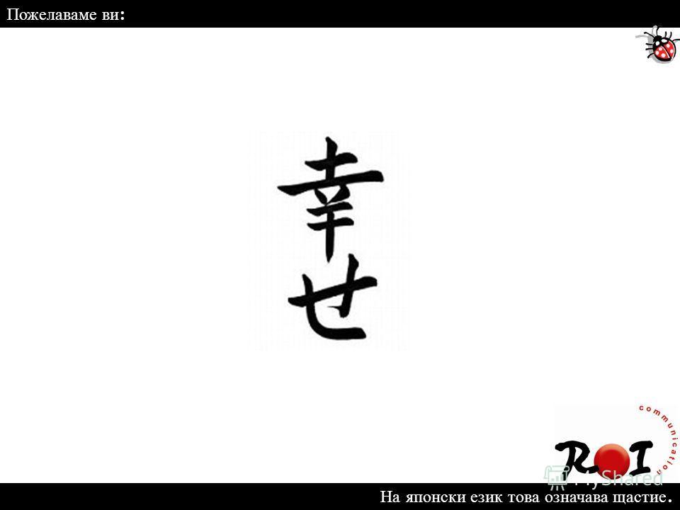 На японски език това означава щастие. Пожелаваме ви :