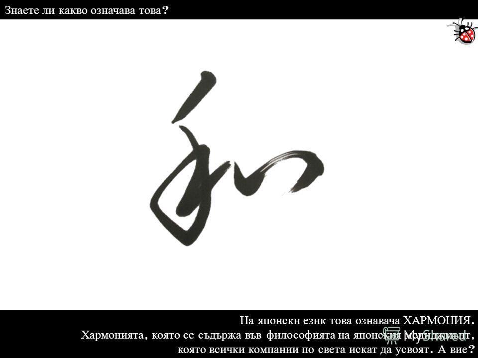 На японски език това ознавача ХАРМОНИЯ. Хармонията, която се съдържа във философията на японския мениджмънт, която всички компании по света искат да усвоят. А вие ? Знаете ли какво означава това ?