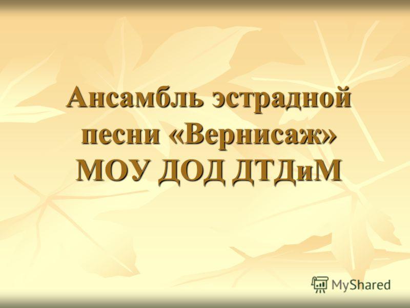 Ансамбль эстрадной песни «Вернисаж» МОУ ДОД ДТДиМ