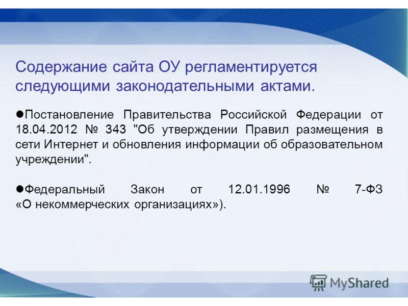 Содержание сайта ОУ регламентируется следующими законодательными актами. Постановление Правительства Российской Федерации от 18.04.2012 343