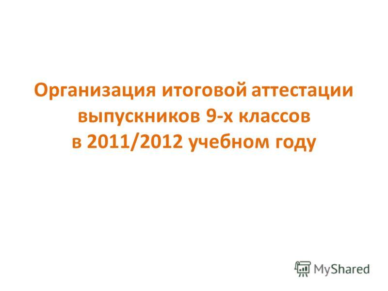 Организация итоговой аттестации выпускников 9-х классов в 2011/2012 учебном году