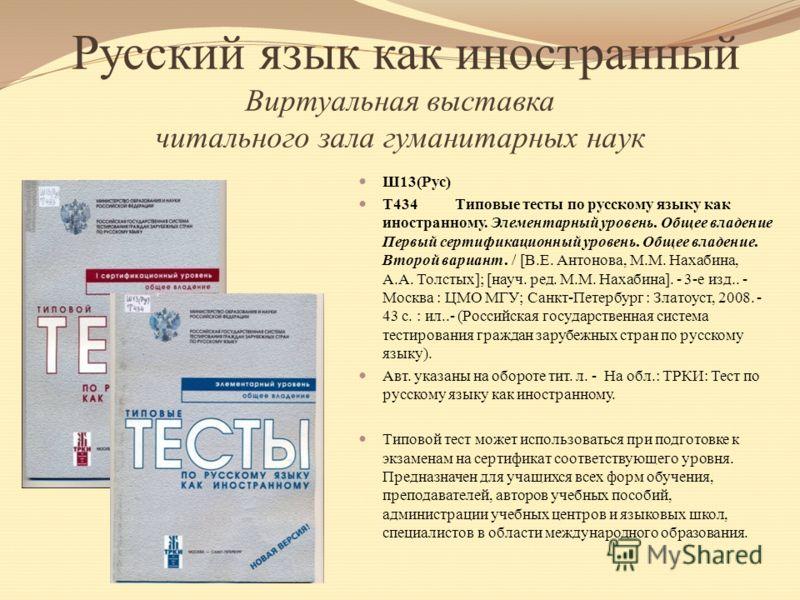 Русский язык как иностранный Виртуальная выставка читального зала гуманитарных наук Ш13(Рус) Т434 Типовые тесты по русскому языку как иностранному. Элементарный уровень. Общее владение Первый сертификационный уровень. Общее владение. Второй вариант.