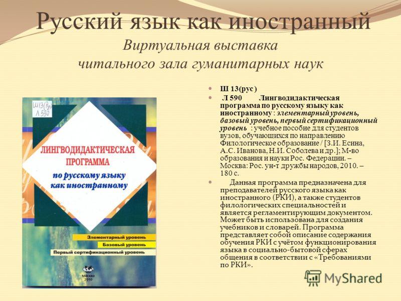 Русский язык как иностранный Виртуальная выставка читального зала гуманитарных наук Ш 13(рус ) Л 590 Лингводидактическая программа по русскому языку как иностранному : элементарный уровень, базовый уровень, первый сертификационный уровень : учебное п
