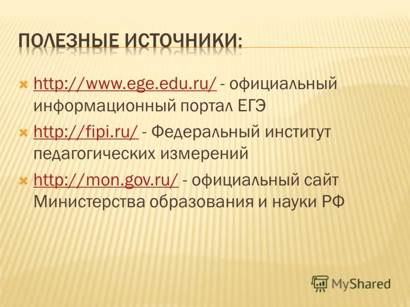 http://www.ege.edu.ru/ - официальный информационный портал ЕГЭ http://www.ege.edu.ru/ http://fipi.ru/ - Федеральный институт педагогических измерений http://fipi.ru/ http://mon.gov.ru/ - официальный сайт Министерства образования и науки РФ http://mon