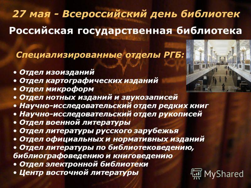 27 мая - Всероссийский день библиотек Специализированные отделы РГБ: Отдел изоизданий Отдел картографических изданий Отдел микроформ Отдел нотных изданий и звукозаписей Научно-исследовательский отдел редких книг Научно-исследовательский отдел рукопис