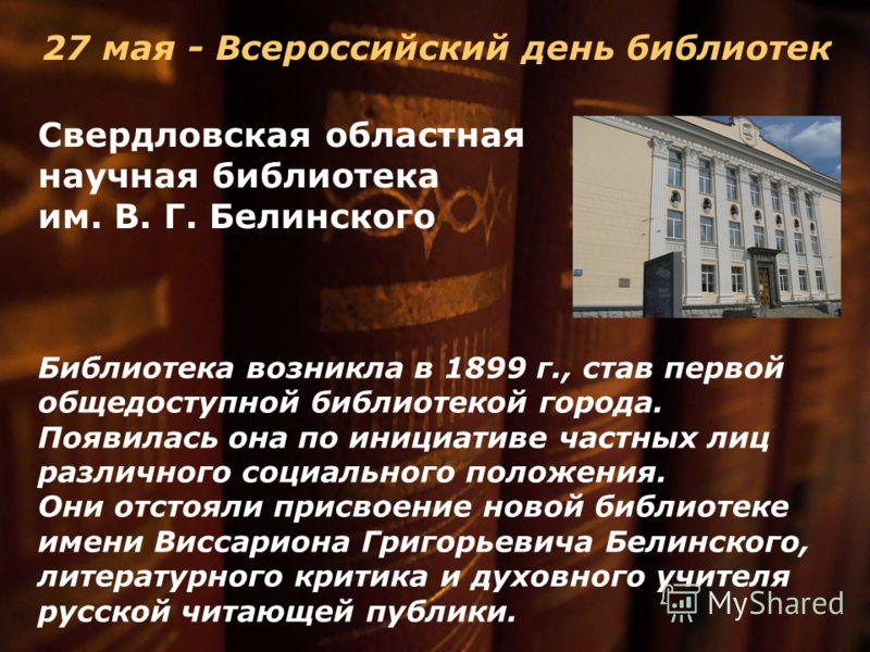 27 мая - Всероссийский день библиотек Свердловская областная научная библиотека им. В. Г. Белинского Библиотека возникла в 1899 г., став первой общедоступной библиотекой города. Появилась она по инициативе частных лиц различного социального положения