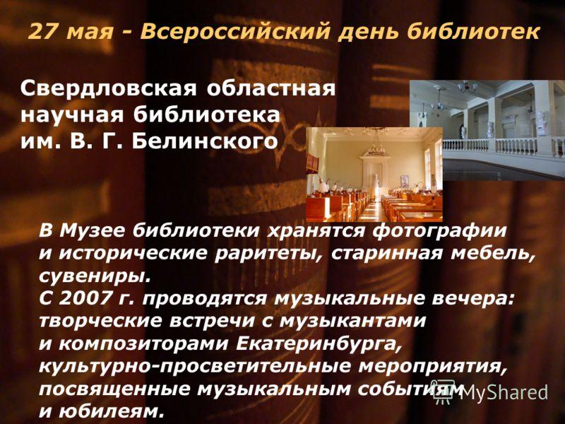 27 мая - Всероссийский день библиотек Свердловская областная научная библиотека им. В. Г. Белинского В Музее библиотеки хранятся фотографии и исторические раритеты, старинная мебель, сувениры. С 2007 г. проводятся музыкальные вечера: творческие встре