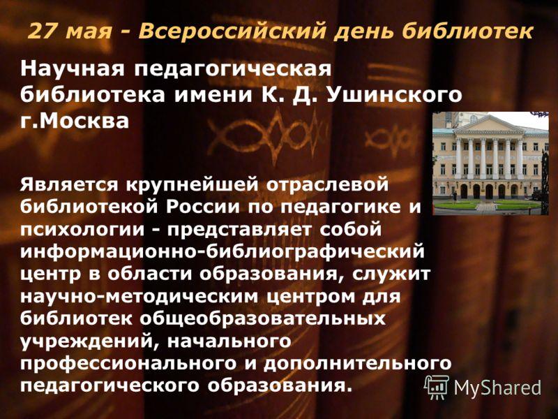 27 мая - Всероссийский день библиотек Научная педагогическая библиотека имени К. Д. Ушинского г.Москва Является крупнейшей отраслевой библиотекой России по педагогике и психологии - представляет собой информационно-библиографический центр в области о
