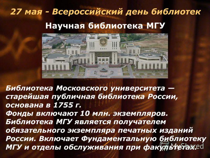 Научная библиотека МГУ Библиотека Московского университета старейшая публичная библиотека России, основана в 1755 г. Фонды включают 10 млн. экземпляров. Библиотека МГУ является получателем обязательного экземпляра печатных изданий России. Включает Фу