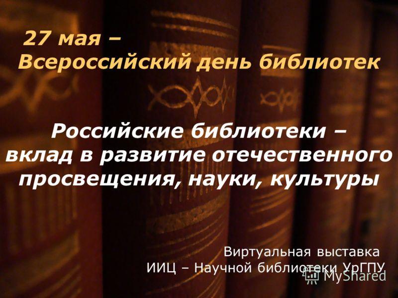 27 мая – Всероссийский день библиотек Российские библиотеки – вклад в развитие отечественного просвещения, науки, культуры Виртуальная выставка ИИЦ – Научной библиотеки УрГПУ