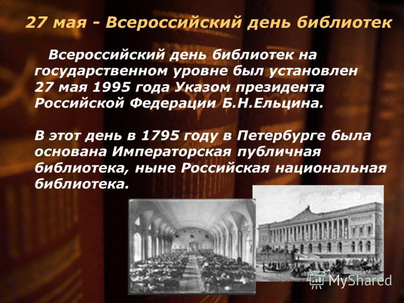27 мая - Всероссийский день библиотек Всероссийский день библиотек на государственном уровне был установлен 27 мая 1995 года Указом президента Российской Федерации Б.Н.Ельцина. В этот день в 1795 году в Петербурге была основана Императорская публична