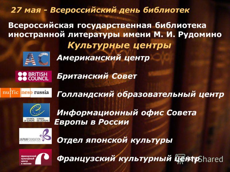 Всероссийская государственная библиотека иностранной литературы имени М. И. Рудомино 27 мая - Всероссийский день библиотек Американский центр Британский Совет Голландский образовательный центр Информационный офис Совета Европы в России Отдел японской