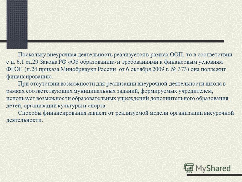 Поскольку внеурочная деятельность реализуется в рамках ООП, то в соответствии с п. 6.1 ст.29 Закона РФ «Об образовании» и требованиями к финансовым условиям ФГОС (п.24 приказа Минобрнауки России от 6 октября 2009 г. 373) она подлежит финансированию.